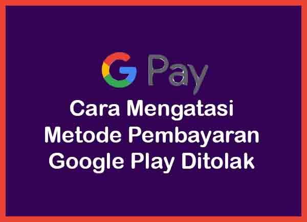 Cara Mengatasi Metode Pembayaran Google Play Ditolak Terbaru