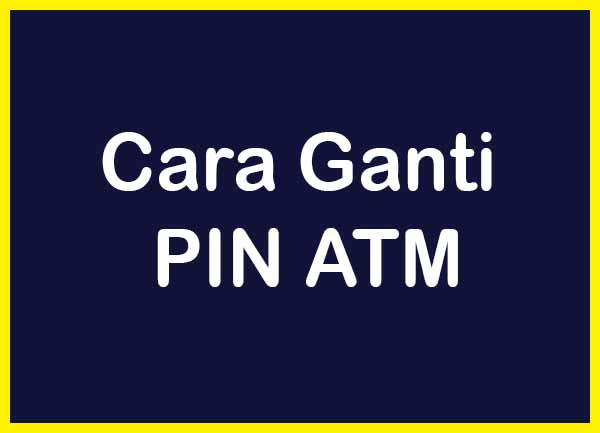 Cara Ganti PIN ATM Terbaru Semua Bank