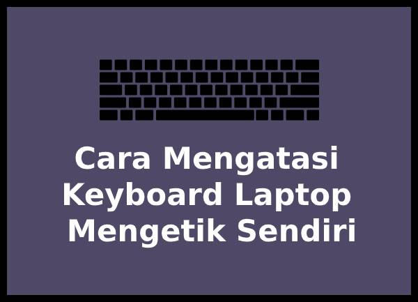 Cara Mengatasi Keyboard Laptop Mengetik Sendiri Terbaru