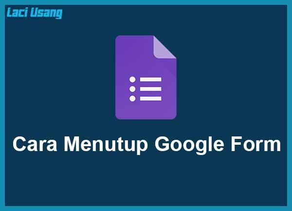 Cara Menutup Google Form Terbaru