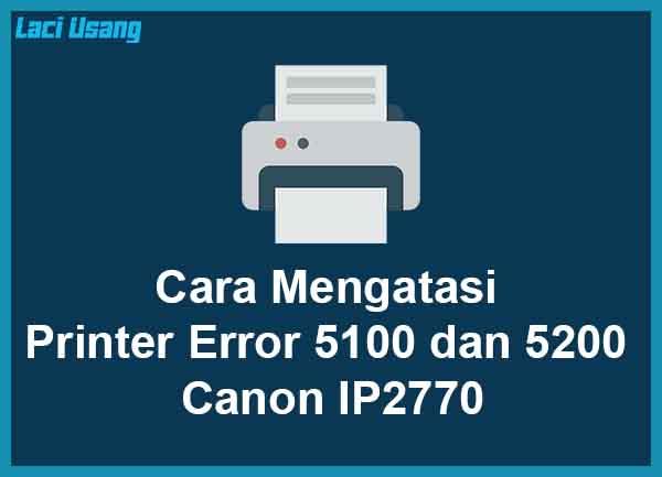 Cara Mengatasi Printer Error 5100 dan 5200 di Canon IP2770