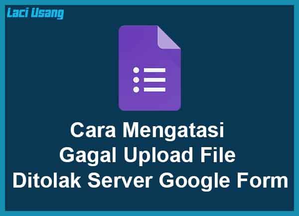 Gagal Upload File Ditolak Server di Google Form